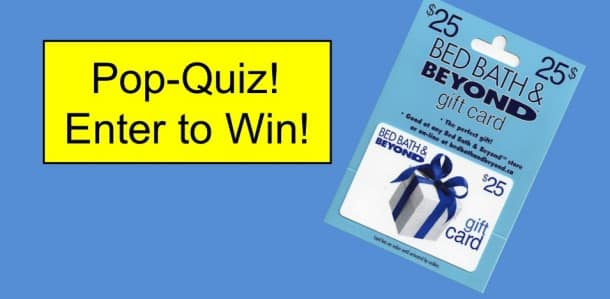Pop Quiz: Enter to win a $25 Gift Card from Bed, Bath & Beyond Contest Latest Posts